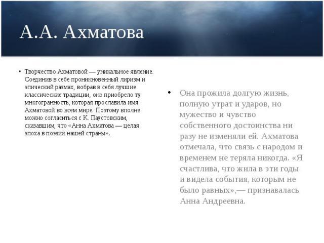 А.А. Ахматова Творчество Ахматовой — уникальное явление. Соединив в себе проникновенный лиризм и эпический размах, вобрав в себя лучшие классические традиции, оно приобрело ту многогранность, которая прославила имя Ахматовой во всем мире. Поэтому вп…