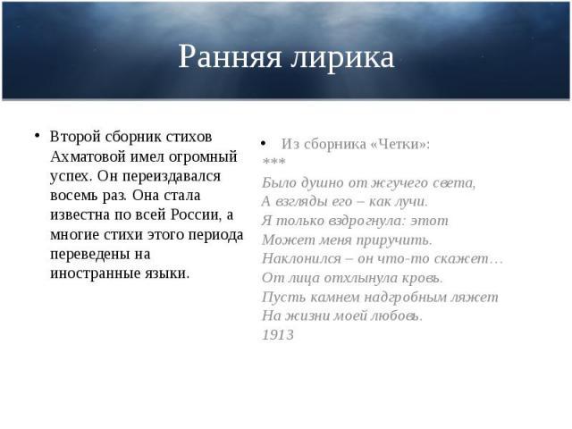 Ранняя лирика  Второй сборник стихов Ахматовой имел огромный успех. Он переиздавался восемь раз. Она стала известна по всей России, а многие стихи этого периода переведены на иностранные языки.
