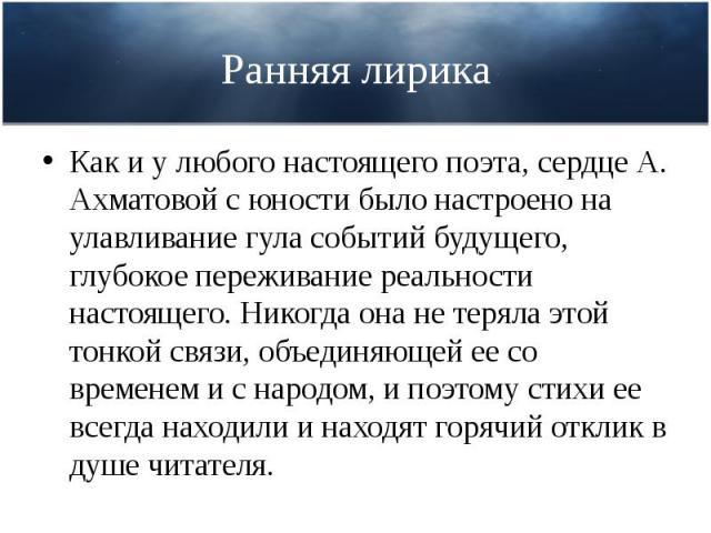 Ранняя лирика Как и у любого настоящего поэта, сердце А. Ахматовой с юности было настроено на улавливание гула событий будущего, глубокое переживание реальности настоящего. Никогда она не теряла этой тонкой связи, объединяющей ее со временем и с нар…