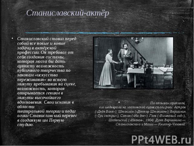 Станиславский-актёр Станиславский ставил перед собой все новые и новые задачи в актёрской профессии. Он требовал от себя создания системы, которая могла бы дать артисту возможность публичноготворчествапо законам «искусства переживания» во всякую м…