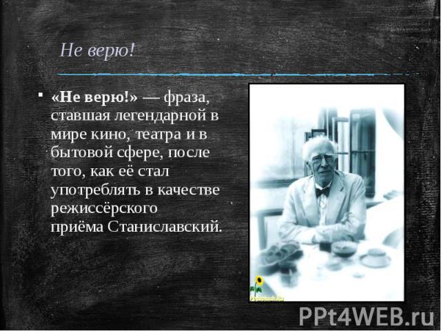 «Не верю!»— фраза, ставшая легендарнойв мире кино, театра и в бытовой сфере, после того, как её стал употреблять в качестве режиссёрского приёмаСтаниславский.