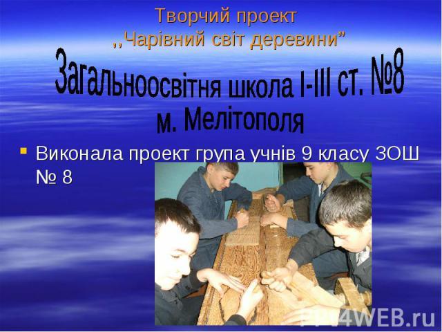 """Творчий проект ,,Чарівний світ деревини"""" Виконала проект група учнів 9 класу ЗОШ № 8"""