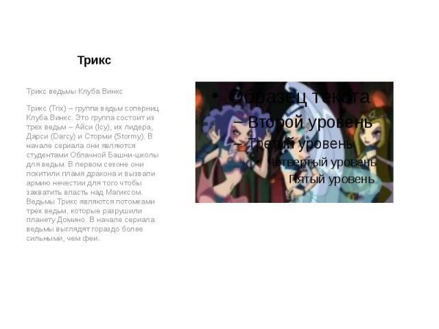 Трикс Трикс ведьмы Клуба Винкс Трикс (Trix) – группа ведьм соперниц Клуба Винкс. Это группа состоит из трех ведьм – Айси (Icy), их лидера, Дарси (Darcy) и Сторми (Stormy). В начале сериала они являются студентами Облачной Башни-школы для ведьм. В пе…