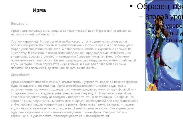 Ирма Внешность: Ирма хранительница силы воды и ее тематический цвет бирюзовый, а символом является синий гребень волн. Костюм стражницы Ирмы состоит из бирюзового топа с длинными рукавами и большим вырезом по плечам и фиолетовой мини юбки с вырезом …