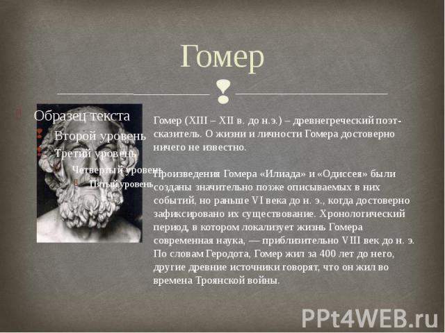 ГомерГомер (XIII – XII в. до н.э.) – древнегреческий поэт-сказитель. О жизни и личности Гомера достоверно ничего не известно. Произведения Гомера «Илиада» и «Одиссея» были созданы значительно позже описываемых в них событий, но раньше VI века до н. …