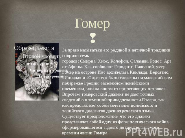 ГомерЗа право называться его родиной в античной традиции спорили семь городов:Смирна,Хиос,Колофон,Саламин,Родос,Аргос,Афины. Как сообщаютГеродотиПавсаний, умер Гомер на островеИосархипелагаКиклады. Вероятно, «Илиада» и «Одиссея» были сло…
