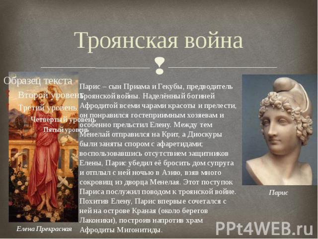 Троянская война Парис – сын Приама и Гекубы, предводитель Троянской войны. Наделённый богиней Афродитой всеми чарами красоты и прелести, он понравился гостеприимным хозяевам и особенно прельстил Елену. Между тем Менелай отправился на Крит, а Диоскур…