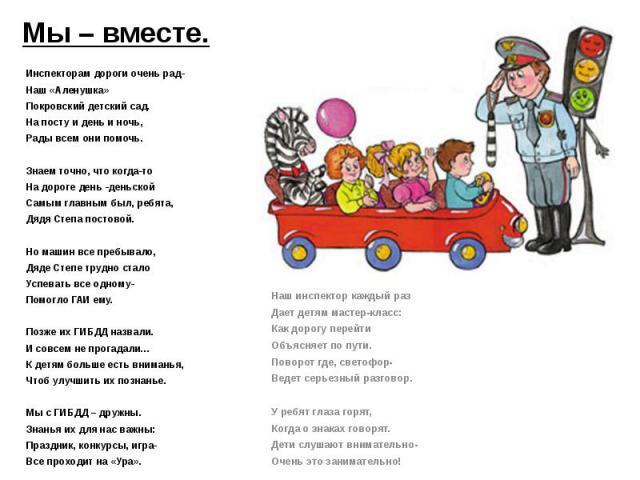 Инспекторам дороги очень рад- Наш «Аленушка» Покровский детский сад. На посту и день и ночь, Рады всем они помочь.  Знаем точно, что когда-то На дороге день -деньской Самым главным был, ребята, Дядя Степа постовой.  Но машин все пребывало, Дяде Ст…