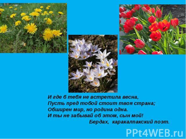 И где б тебя не встретила весна, Пусть пред тобой стоит твоя страна; Обширен мир, но родина одна. И ты не забывай об этом, сын мой! Бердах, каракалпакский поэт.