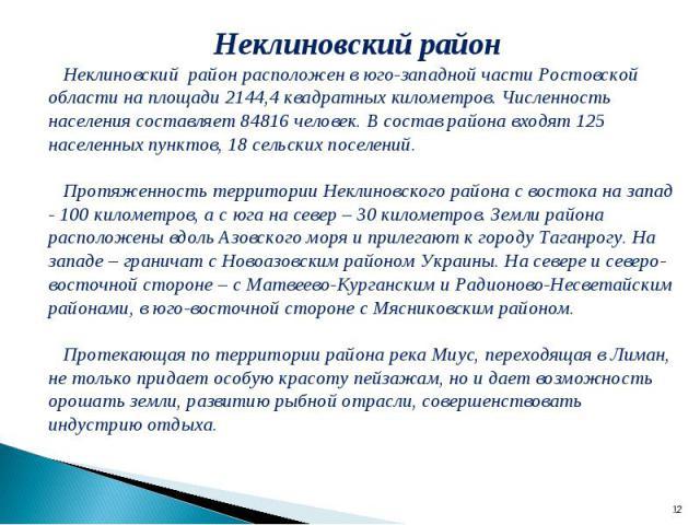 Неклиновский район Неклиновский район расположен в юго-западной части Ростовской области на площади 2144,4 квадратных километров. Численность населения составляет 84816 человек. В состав района входят 125 населенных пунктов, 18 сельских поселений. П…