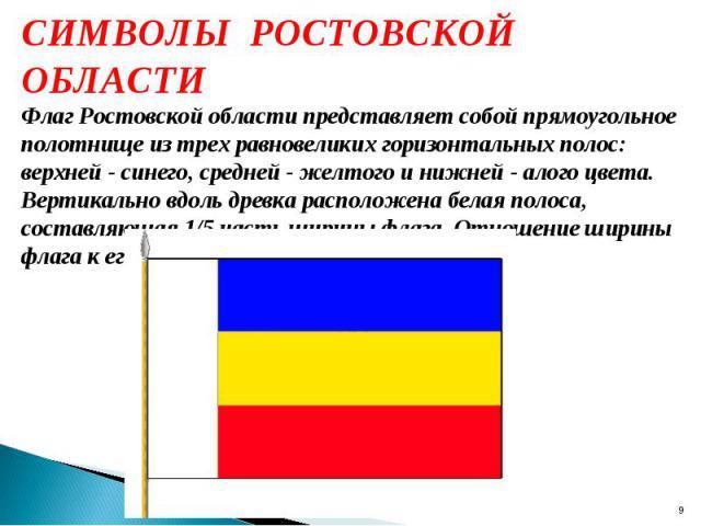 СИМВОЛЫ РОСТОВСКОЙ ОБЛАСТИ Флаг Ростовской области представляет собой прямоугольное полотнище из трех равновеликих горизонтальных полос: верхней - синего, средней - желтого и нижней - алого цвета. Вертикально вдоль древка расположена белая полоса, с…