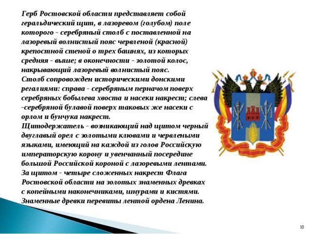 Герб Ростовской области представляет собой геральдический щит, в лазоревом (голубом) поле которого - серебряный столб с поставленной на лазоревый волнистый пояс червленой (красной) крепостной стеной о трех башнях, из которых средняя - выше; в оконеч…