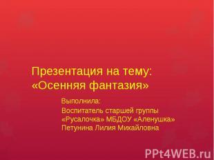 Презентация на тему: «Осенняя фантазия» Выполнила: Воспитатель старшей группы «Р