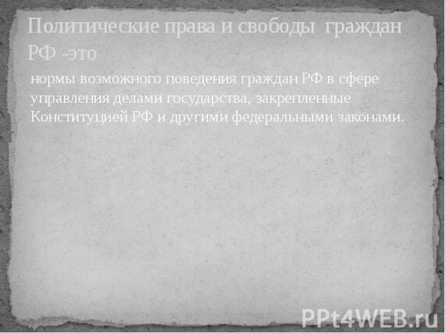 Политические права и свободы граждан РФ -это нормы возможного поведения граждан РФ в сфере управления делами государства, закрепленные Конституцией РФ и другими федеральными законами.