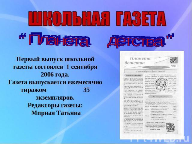 ШКОЛЬНАЯ ГАЗЕТА Первый выпуск школьной газеты состоялся 1 сентября 2006 года. Газета выпускается ежемесячно тиражом 35 экземпляров. Редакторы газеты: Мирная Татьяна