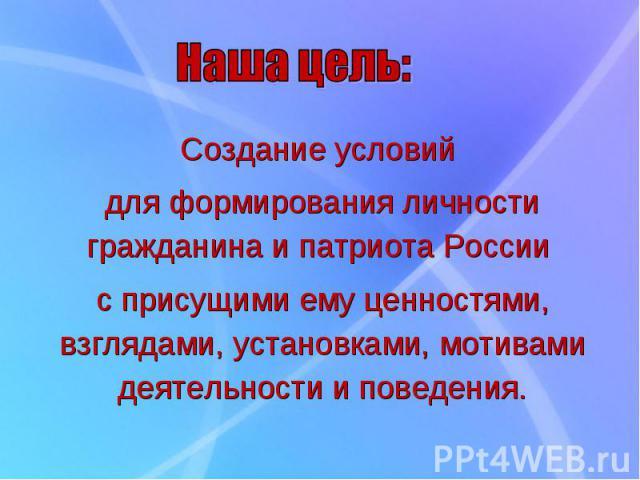 Создание условий для формирования личности гражданина и патриота России с присущими ему ценностями, взглядами, установками, мотивами деятельности и поведения.