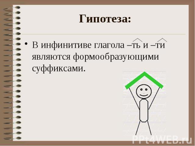 Гипотеза: В инфинитиве глагола –ть и –ти являются формообразующими суффиксами.