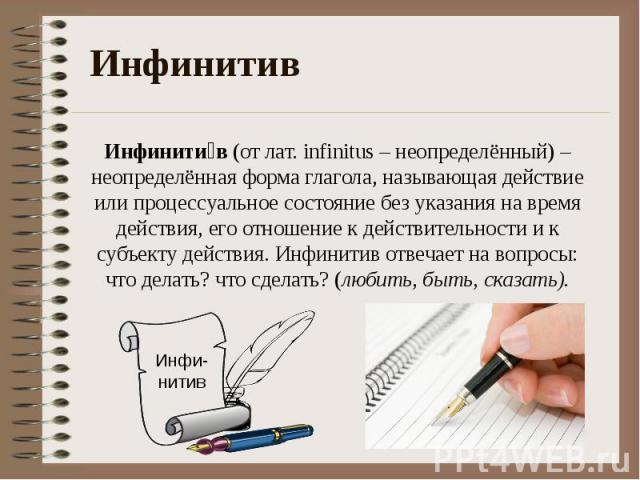 Инфинити в (от лат. infinitus– неопределённый)– неопределённая форма глагола, называющая действие или процессуальное состояние без указания на время действия, его отношение к действительности и к субъекту действия. Инфинитив отвечает на вопросы: ч…