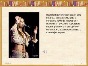 Пелагея-российская фолк-рок-певица, основательница и солистка группы «Пелагея».
