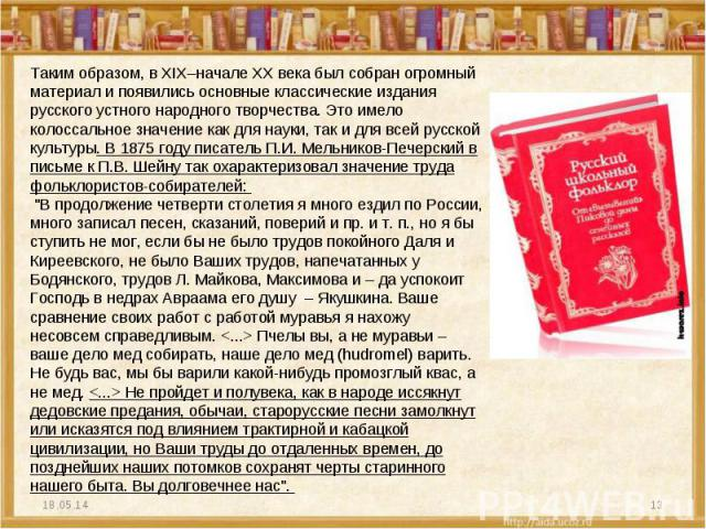 Таким образом, в XIX–начале XX века был собран огромный материал и появились основные классические издания русского устного народного творчества. Это имело колоссальное значение как для науки, так и для всей русской культуры. В 1875 году писатель П.…