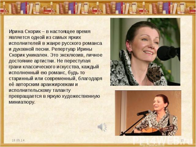 Ирина Скорик – в настоящее время является одной из самых ярких исполнителей в жанре русского романса и духовной песни. Репертуар Ирины Скорик уникален. Это эксклюзив, личное достояние артистки. Не переступая грани классического искусства, каждый исп…