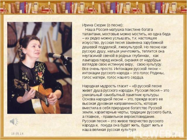 Ирина Скорик (о песне): Наша Россия-матушка поистине богата талантами, мостовые можно мостить, но одна беда – их редко можно услышать, т.к. настоящее искусство, русская песня заменена зарубежной дешевой подделкой, лжекультурой. Но песню как русскую …