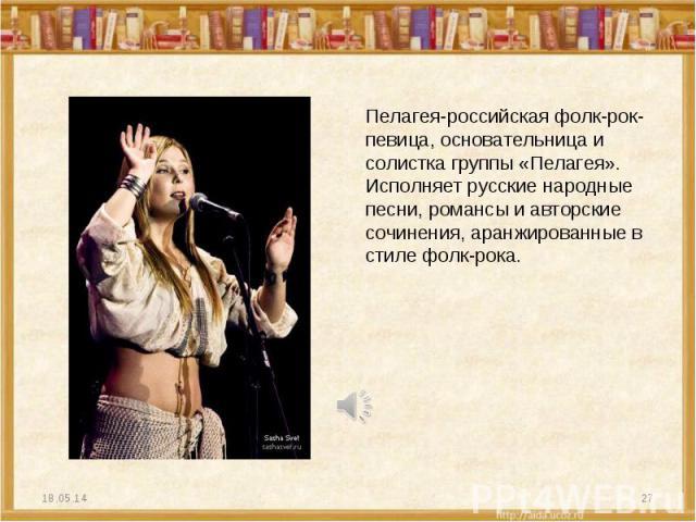 Пелагея-российская фолк-рок-певица, основательница и солистка группы «Пелагея». Исполняет русские народные песни, романсы и авторские сочинения, аранжированные в стиле фолк-рока.