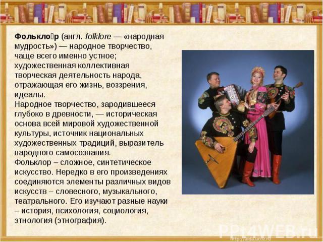 Фолькло р(англ.folklore— «народная мудрость»)— народное творчество, чаще всего именно устное; художественная коллективная творческая деятельность народа, отражающая его жизнь, воззрения, идеалы. Народное творчество, зародившееся глубоко вдревно…