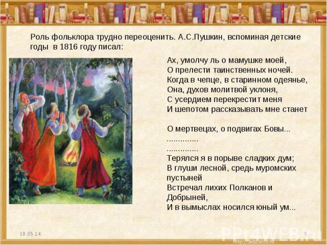 Роль фольклора трудно переоценить. А.С.Пушкин, вспоминая детские годы в 1816 году писал: Ах, умолчу ль о мамушке моей, О прелести таинственных ночей. Когда в чепце, в старинном одеянье, Она, духов молитвой уклоня, С усердием перекрестит меня И шепот…