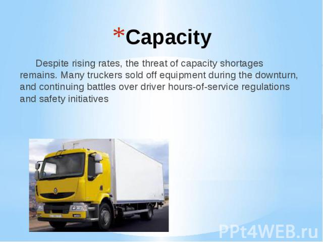 Capacity Despite rising rates, the threat of capacity shortages remains. Many truckers sold off equipment during the downturn, and continuing battles over driver hours-of-service regulations and safety initiatives