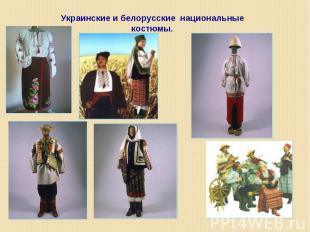 Украинские и белорусские национальные костюмы.