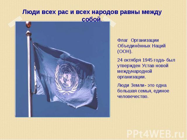 Люди всех рас и всех народов равны между собой. Флаг Организации Объединённых Наций (ООН). 24 октября 1945 года- был утвержден Устав новой международной организации. Люди Земли- это одна большая семья, единое человечество.
