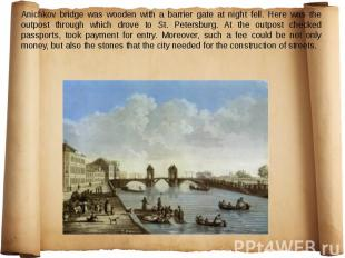 Anichkov bridge was wooden with a barrier gate at night fell. Here was the outpo
