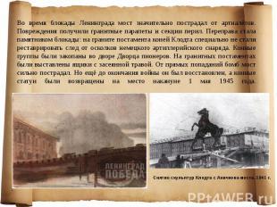 Во время блокады Ленинграда мост значительно пострадал от артналётов. Повреждени