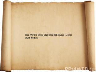 The work is done students 8th classe Denis Ovchinnikov