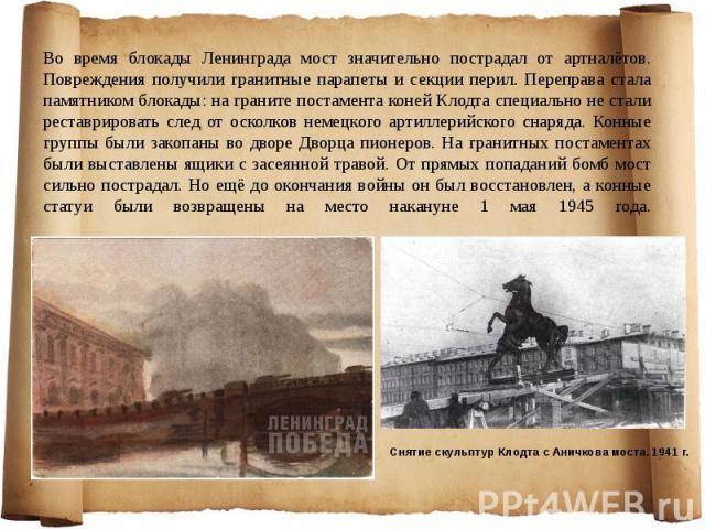 Во время блокады Ленинграда мост значительно пострадал от артналётов. Повреждения получили гранитные парапеты и секции перил. Переправа стала памятником блокады: на граните постамента коней Клодта специально не стали реставрировать след от осколков …