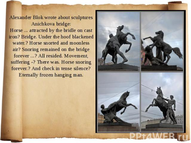 Alexander Blok wrote about sculptures Anichkova bridge: Horse ... attracted by the bridle on cast iron? Bridge. Under the hoof blackened water.? Horse snorted and moonless air? Snoring remained on the bridge forever ...? All resided. Movement, suffe…