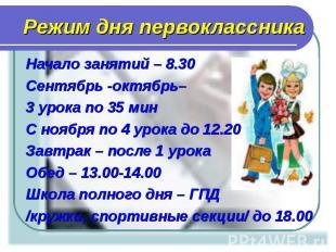 Начало занятий – 8.30 Начало занятий – 8.30 Сентябрь -октябрь– 3 урока по 35 мин