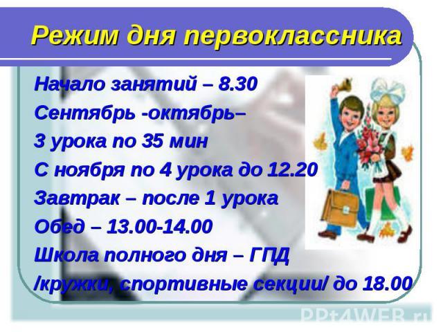 Начало занятий – 8.30 Начало занятий – 8.30 Сентябрь -октябрь– 3 урока по 35 мин С ноября по 4 урока до 12.20 Завтрак – после 1 урока Обед – 13.00-14.00 Школа полного дня – ГПД /кружки, спортивные секции/ до 18.00