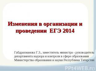 Изменения в организации и проведении ЕГЭ 2014 Габдрахманова Г.З., заместитель ми