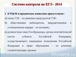 Система контроля на ЕГЭ - 2014 В РЦОИ и предметных комиссиях присутствуют: а) чл