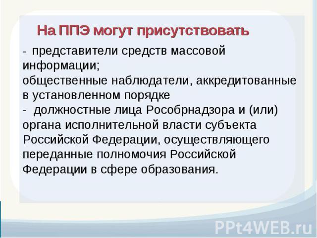 - представители средств массовой информации; общественные наблюдатели, аккредитованные в установленном порядке - должностные лица Рособрнадзора и (или) органа исполнительной власти субъекта Российской Федерации, осуществляющего переданные полномочия…