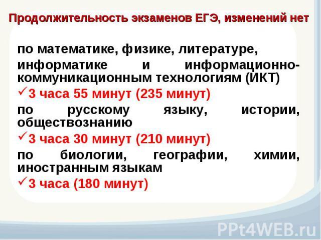 Продолжительность экзаменов ЕГЭ, изменений нет по математике, физике, литературе, информатике и информационно-коммуникационным технологиям (ИКТ) 3 часа 55 минут (235 минут) по русскому языку, истории, обществознанию 3 часа 30 минут (210 минут) по би…