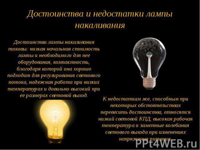 Достоинства и недостатки лампы накаливания Достоинства лампы накаливания таковы: низкая начальная стоимость лампы и необходимого для нее оборудования, компактность, благодаря которой она хорошо подходит для регулирования светового потока, надежная р…