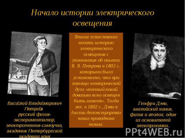 Начало истории электрического освещения Вполне естественно начать историю электрического освещения с упоминания об опытах В. В. Петрова в 1802 г., которыми было установлено, что при помощи электрической дуги «темный покой довольно ясно освещен быть …