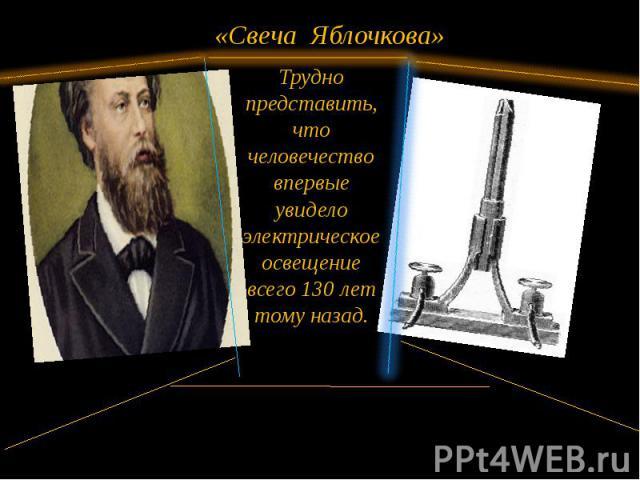 «Свеча Яблочкова» Трудно представить, что человечество впервые увидело электрическое освещение всего 130 лет тому назад.