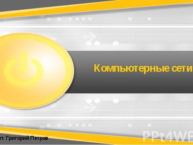 Компьютерные сети Выполнил: Григорий Петров
