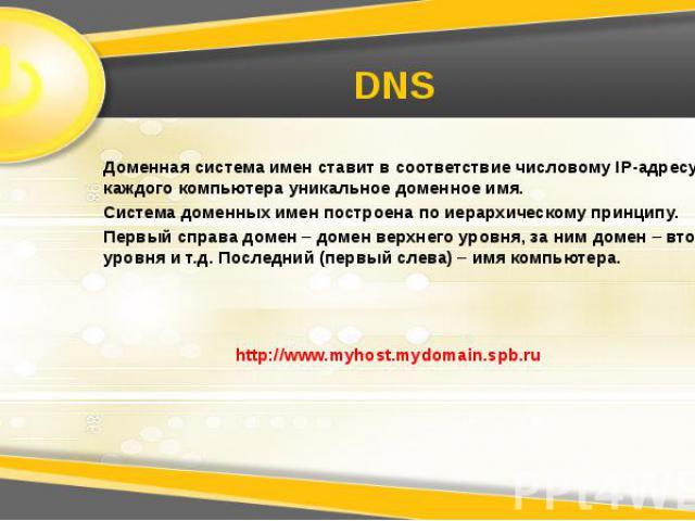 DNS Доменная система имен ставит в соответствие числовому IP-адресу каждого компьютера уникальное доменное имя. Система доменных имен построена по иерархическому принципу. Первый справа домен – домен верхнего уровня, за ним домен – второго уровня и …