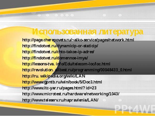 Использованная литература http://page.cherepovets.ru/~alko-service/pages/network.html http://findotvet.ru/dynamicip-or-staticip/ http://findotvet.ru/chto-takoe-ip-adres/ http://findotvet.ru/domennoe-imya/ http://lessons-tva. info/Edu/telecom-loc/loc…