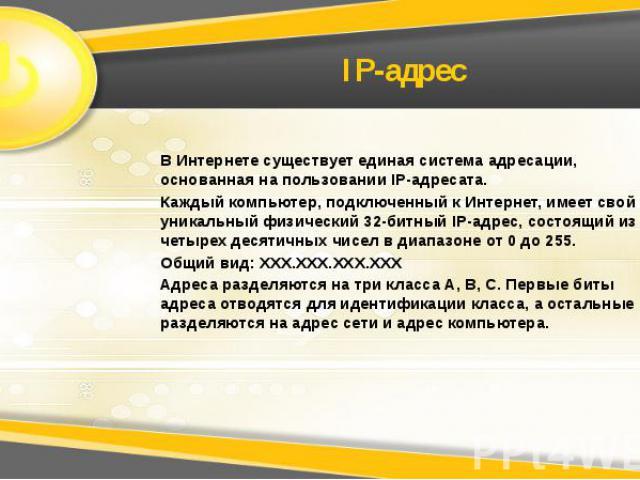 IP-адрес В Интернете существует единая система адресации, основанная на пользовании IP-адресата. Каждый компьютер, подключенный к Интернет, имеет свой уникальный физический 32-битный IP-адрес, состоящий из четырех десятичных чисел в диапазоне от 0 д…